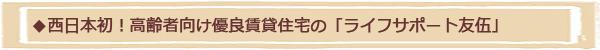 西日本初!高齢者向け優良賃貸住宅の「ライフサポート友伍」